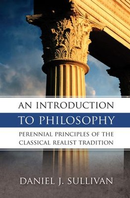 An Introduction to Philosophy: Perennial Principles of the Classical Tradition - eBook  -     By: Bernard J. Sullivan, Daniel Sullivan