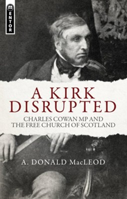 A Kirk Disrupted: Charles Cowan MP and The Free Church of Scotland  -     By: A. Donald MacLeod