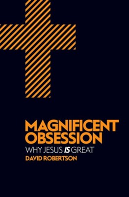 Magnificent Obsession: Why Jesus is Great  -     By: David Robertson