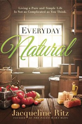 Everyday Natural: Living A Pure and Simple Life Is Not As Complicated as You Think - eBook  -     By: Jacqueline Ritz