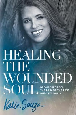 Healing the Wounded Soul: Break Free From the Pain of the Past and Live Again - eBook  -     By: Katie Souza