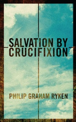 Salvation by Crucifixion  -     By: Philip Graham Ryken