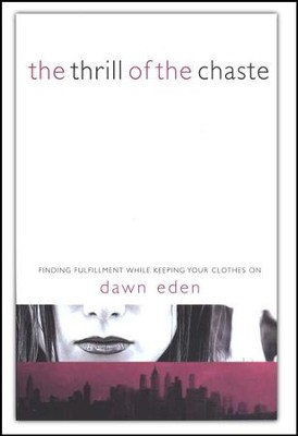 The Thrill of the Chaste Finding Fulfillment While Keeping Your Clothes On  -     By: Dawn Eden