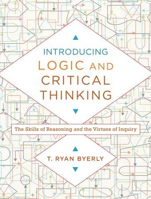 Introducing Logic and Critical Thinking: The Skills of Reasoning and the Virtues of Inquiry - eBook  -     By: T. Ryan Byerly