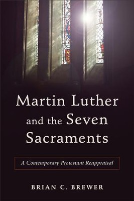 Martin Luther and the Seven Sacraments: A Contemporary Protestant Reappraisal - eBook  -     By: Brian C. Brewer