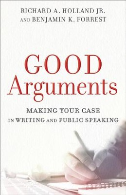 Good Arguments: Making Your Case in Writing and Public Speaking - eBook  -     By: Richard A. Holland Jr., Benjamin K. Forrest