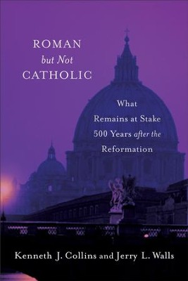 Roman but Not Catholic: What Remains at Stake 500 Years after the Reformation - eBook  -     By: Jerry L. Walls, Kenneth J. Collins