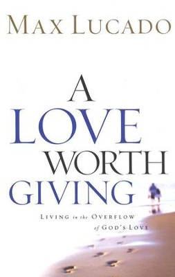 A Love Worth Giving: Living in the Overflow of God's Love  -     By: Max Lucado