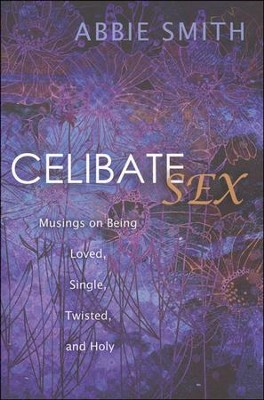 Celibate Sex: Musings on Being Loved, Single, Twisted, and Holy  -     By: Abbie Smith