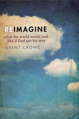 Reimagine: What the World Would Look Like If God Got His Way  -     By: Brent Crowe