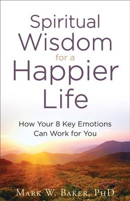 Spiritual Wisdom for a Happier Life: How Your 8 Key Emotions Can Work for You - eBook  -     By: Dr. Mark W. Baker
