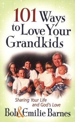 101 Ways to Love Your Grandkids: Sharing Your Life and God's Love  -     By: Bob Barnes, Emilie Barnes