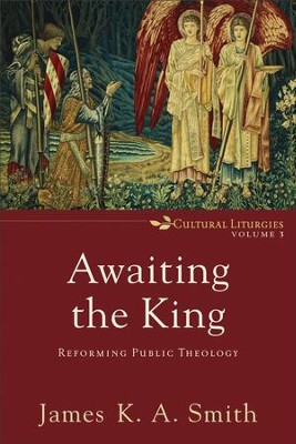Awaiting the King (Cultural Liturgies): Reforming Public Theology - eBook  -     By: James K.A. Smith