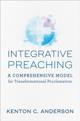 Integrative Preaching: A Comprehensive Model for Transformational Proclamation - eBook  -     By: Kenton C. Anderson