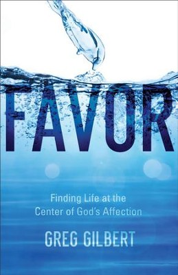 Favor: Finding Life at the Center of God's Affection - eBook  -     By: Greg Gilbert