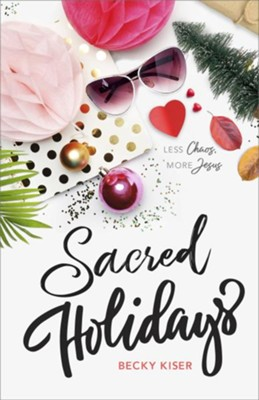 Sacred Holidays: Less Chaos, More Jesus  -     By: Becky Kiser