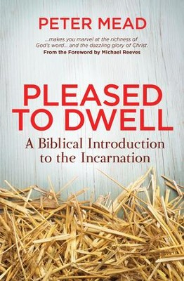 Pleased to Dwell: A Biblical Introduction to the Incarnation   -     By: Peter Mead