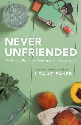Never Unfriended: The Secret to Finding & Keeping Lasting Friendships - eBook  -     By: Lisa-Jo Baker