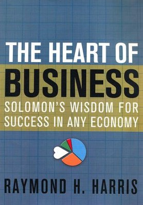 The Heart of Business: Solomon's Wisdom for Success in Any Economy  -     By: Raymond Harris