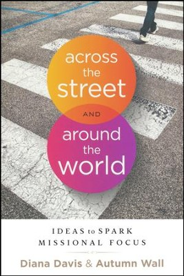 Across the Street and Around the World: Ideas to Spark Missional Focus  -     By: Diana Davis, Autumn Wall