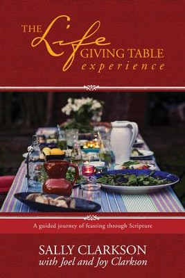 The Lifegiving Table Experience: A Guided Journey of Feasting through Scripture - eBook  -     By: Sally Clarkson, Joel Clarkson, Joy Clarkson