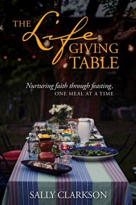 The Lifegiving Table: Nurturing faith through feasting, one meal at a time - eBook  -     By: Sally Clarkson