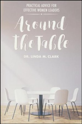 Around the Table: Practical Advice for Effective Women Leaders  -     By: Linda M. Clark