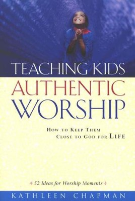 Teaching Kids Authentic Worship: How to Keep Them Close to God for Life  -     By: Kathleen Chapman
