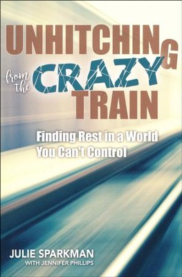 Unhitching from the Crazy Train: Finding Rest in a World You Can't Control  -     By: Julie Sparkman, Jennifer Phillips