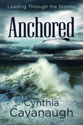 Anchored: Leading Through the Storms  -     By: Cynthia Cavanaugh