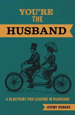 You're the Husband: A Blueprint for Leading in Marriage - eBook  -     By: Jeremy Howard