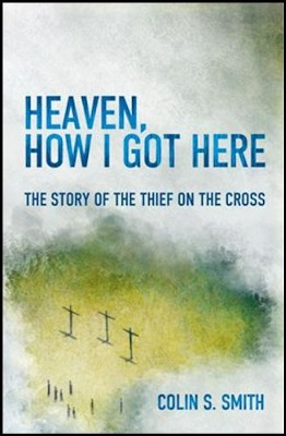 Heaven, How I Got Here: The Story of the Thief on the Cross  -     By: Colin Smith