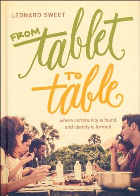 From Tablet to Table: Where Community Is Found and Identity Is Formed  -     By: Leonard Sweet