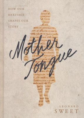 Mother Tongue: How Our Heritage Shapes Our Legacy  -     By: Leonard Sweet