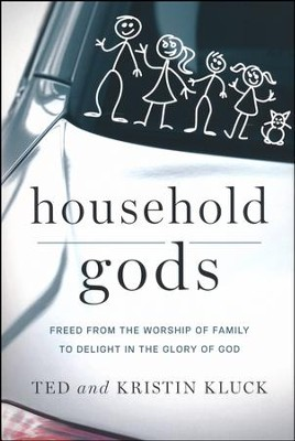 Household Gods: Freed from the Worship of Family to Delight in the Glory of God  -     By: Ted Kluck, Kristin Kluck