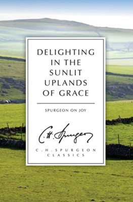 Delighting in the Sunlit Uplands of Grace: Spurgeon on Joy  -     By: Charles H. Spurgeon