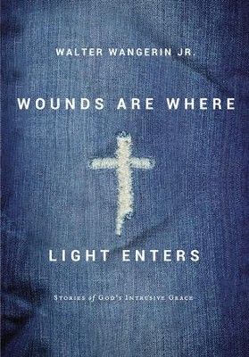 Wounds Are Where Light Enters: Stories of God's Intrusive Grace - eBook  -     By: Walter Wangerin Jr.