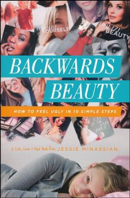 Backwards Beauty: How to Feel Ugly in 10 Simple Steps  -     By: Jessie Minassian