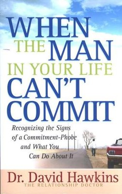 When the Man in Your Life Can't Commit: Recognizing the Signs of Commitment-Phobe and What You Can Do About It  -     By: Dr. David Hawkins
