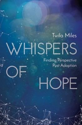 Whispers of Hope: Finding Perspective Post Adoption  -     By: Twila Miles