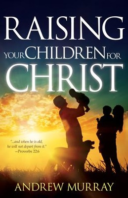 Raising Your Children for Christ / New edition - eBook  -     By: Andrew Murray