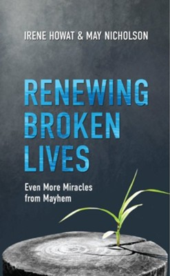 Renewing Broken Lives: Even More Miracles from Mayhem  -     By: Irene Howat
