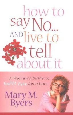 How to Say No...and Live to Tell About It: A Woman's Guide to Guilt-Free Decisions  -     By: Mary M. Byers