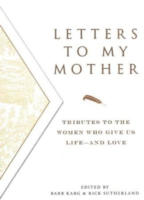 Letters to My Mother: Tributes to the Women Who Give Us Life - and Love  -