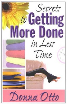 Secrets to Getting More Done in Less Time  -     By: Donna Otto