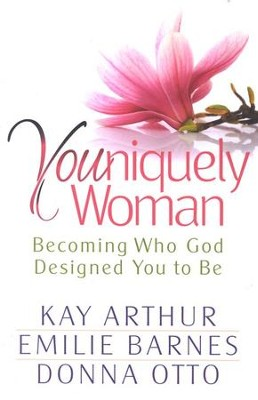 Youniquely Women: Becoming Who God Designed You to Be  -     By: Kay Arthur, Emilie Barnes, Donna Otto