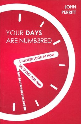 Your Days are Numbered: A Closer Look at How We Spend Our Time & the Eternity Before Us  -     By: John Perritt