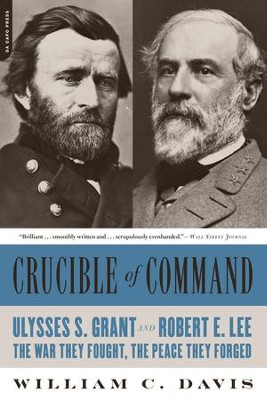 Crucible of Command: Ulysses S. Grant and Robert E. Lee-The War They Fought, the Peace They Forged - eBook  -     By: William C. Davis