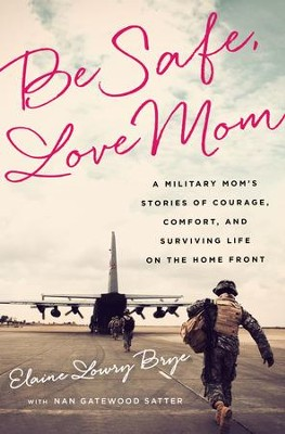 Be Safe, Love Mom: A Military Mom's Stories of Courage, Comfort, and Surviving Life on the Home Front - eBook  -     By: Elaine Lowry Brye, Nan Gatewood Satter