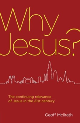 Why Jesus?: The continuing relevance of Jesus in the 21st century  -     By: Geoff Mcilrath